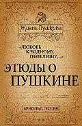 Арнольд Гессен - «Любовь к родному пепелищу…» Этюды о Пушкине