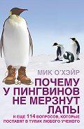Мик О'Хэйр -Почему у пингвинов не мерзнут лапы? И еще 114 вопросов, которые поставят в тупик любого ученого