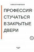 Алексей Кудряшов -Профессия: стучаться в закрытые двери