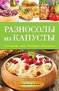 Анастасия Кривцова - Разносолы из капусты. Готовим, как профессионалы!