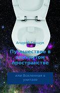 Андрей Глущук -Путешествие в замкнутом пространстве или Вселенная в унитазе
