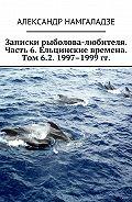 Александр Намгаладзе -Записки рыболова-любителя. Часть 6. Ельцинские времена. Том 6.2. 1997–1999 гг.