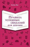 Елена Вос -Правила успешных свиданий для девушек