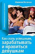 Филипп Олегович Богачев -Как стать успешным, зарабатывать и нравиться девушкам