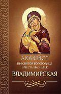 Сборник -Акафист Пресвятой Богородице в честь иконы Ее Владимирская