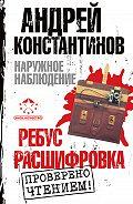 Андрей Константинов -Наружное наблюдение: Ребус. Расшифровка (сборник)