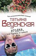 Татьяна Веденская -Ягодка, или Пилюли от бабьей дури