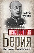 Юрий Мухин -Неизвестный Берия. За что его оклеветали?