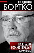 Владимир Бортко -Нужна ли России правда? Записки идиота
