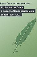 Лариса Владимировна Алексеева -Чтобы жизнь была в радость. Оздоровительные советы для тех, кому за 50