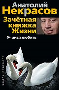 Анатолий Некрасов -Зачетная книжка жизни. Учимся любить