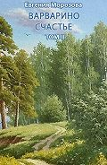 Евгения Морозова -Варварино счастье. Том II