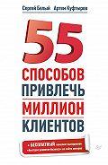Сергей Белый - 55 способов привлечь миллион клиентов
