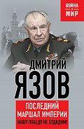 Дмитрий Язов -Нашу Победу не отдадим! Последний маршал империи