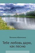 Лилиана Абалихина -Тебе любовь дарю, как песню