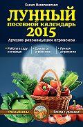 Елена Новиченкова - Лунный посевной календарь 2015. Лучшие рекомендации агрономов