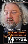 Андрей Максимов -Универсальный многослов. Книга для тех, кому интересно жить осмысленно