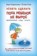 Елена Ризо, Вера Корнилова - Успеть сделать, пока ребенок не вырос. Приключения, игры, опыты