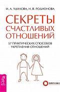 Ирина Удилова - Секреты счастливых отношений. 57 практических способов укрепления отношений