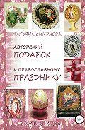 Татьяна Андреевна Смирнова -Авторский подарок к православному празднику