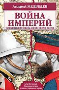 Андрей Медведев - Война империй. Тайная история борьбы Англии против России