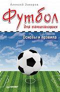 Алексей Заваров -Футбол для начинающих. Основы и правила