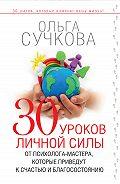 Ольга Сучкова - 30 уроков личной силы от психолога-мастера, которые приведут к счастью и благосостоянию