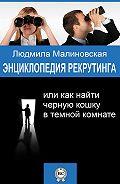 Людмила Малиновская -Энциклопедия рекрутинга, или Как найти черную кошку в темной комнате