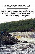 Александр Намгаладзе -Записки рыболова-любителя. Часть 7. Путинские времена. Том 7.1. Первый срок