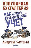 Андрей Гартвич -Популярная бухгалтерия. Как понять бухгалтерский учет