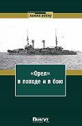 Сборник -«Орел» впоходе и в бою. Воспоминания и донесения участников Русско-японской войны на море в 1904–1905 годах