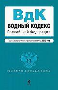 Коллектив Авторов - Водный кодекс Российской Федерации с изменениями и дополнениями на 2010 год