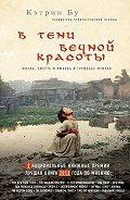 Кэтрин Бу -В тени вечной красоты. Жизнь, смерть и любовь в трущобах Мумбая