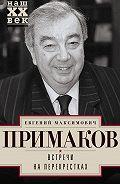 Евгений Примаков -Встречи на перекрестках