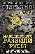 Николай Новгородов -Македонского разбили русы. Восточный поход Великого полководца