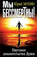 Юрий Мухин - Мы бессмертны! Научные доказательства Души