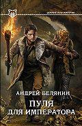 Андрей Белянин - Пуля для императора