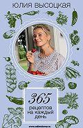 Юлия Высоцкая - 365 рецептов на каждый день