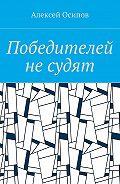 Алексей Осипов -Победителей не судят