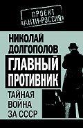 Николай Долгополов - Главный противник. Тайная война за СССР