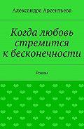 Александра Арсентьева -Когда любовь стремится кбесконечности. Роман