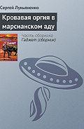 Сергей Лукьяненко - Кровавая оргия в марсианском аду