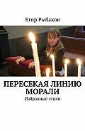 Егор Рыбаков -Пересекая линию морали. Избранные стихи