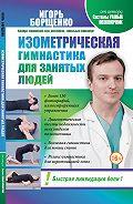 Игорь Борщенко -Изометрическая гимнастика для занятых людей