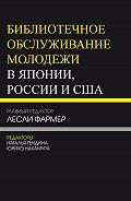 Коллектив авторов -Библиотечное обслуживание молодежи в Японии, России и США