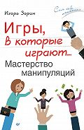 Игорь Зорин -Игры, в которые играют… Мастерство манипуляций