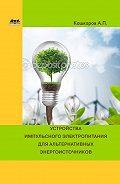 Андрей Кашкаров - Устройства импульсного электропитания для альтернативных энергоисточников