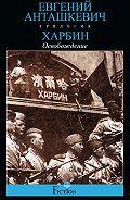 Евгений Анташкевич - Харбин. Книга 3. Освобождение