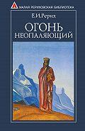 Елена Ивановна Рерих -Огонь Неопаляющий (сборник)