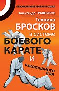 Александр Травников - Техника бросков в системе боевого карате и рукопашного боя